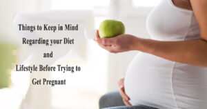 Things to Keep in Mind Regarding your Diet and Lifestyle Before Trying to get Pregnant
